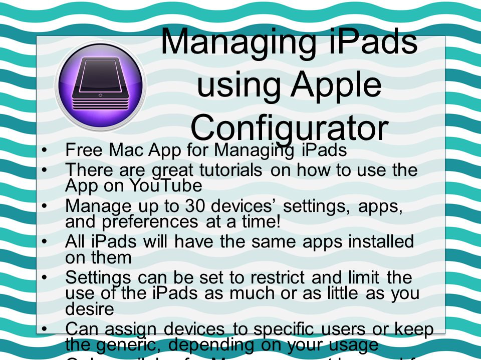 Managing iPads using Apple Configurator Free Mac App for Managing iPads There are great tutorials on how to use the App on YouTube Manage up to 30 devices' settings, apps, and preferences at a time.