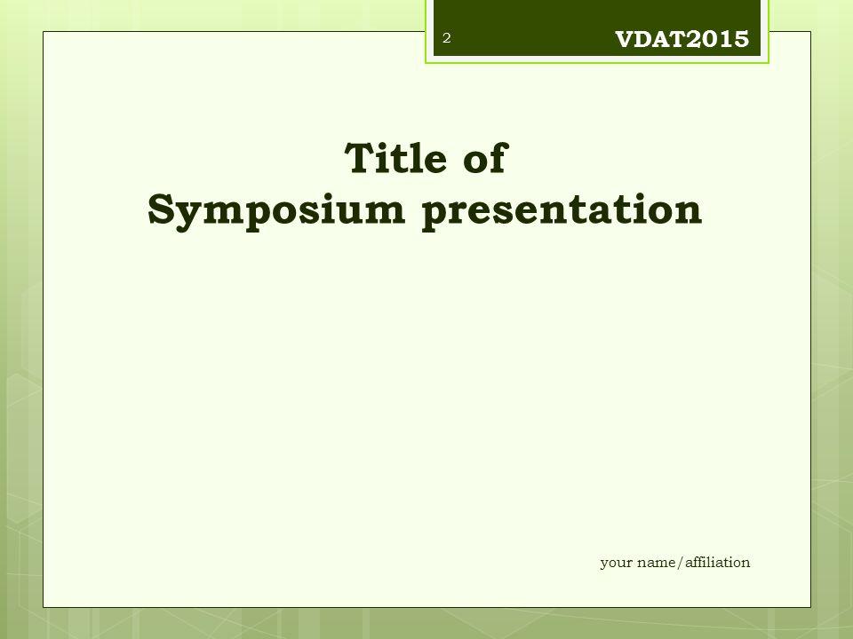 Title of Symposium presentation VDAT2015 your name/affiliation 2