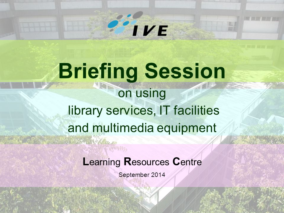 1 Briefing Session on using library services, IT facilities and multimedia equipment L earning R esources C entre September 2014