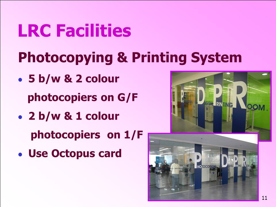 11 LRC Facilities Photocopying & Printing System 5 b/w & 2 colour photocopiers on G/F 2 b/w & 1 colour photocopiers on 1/F Use Octopus card