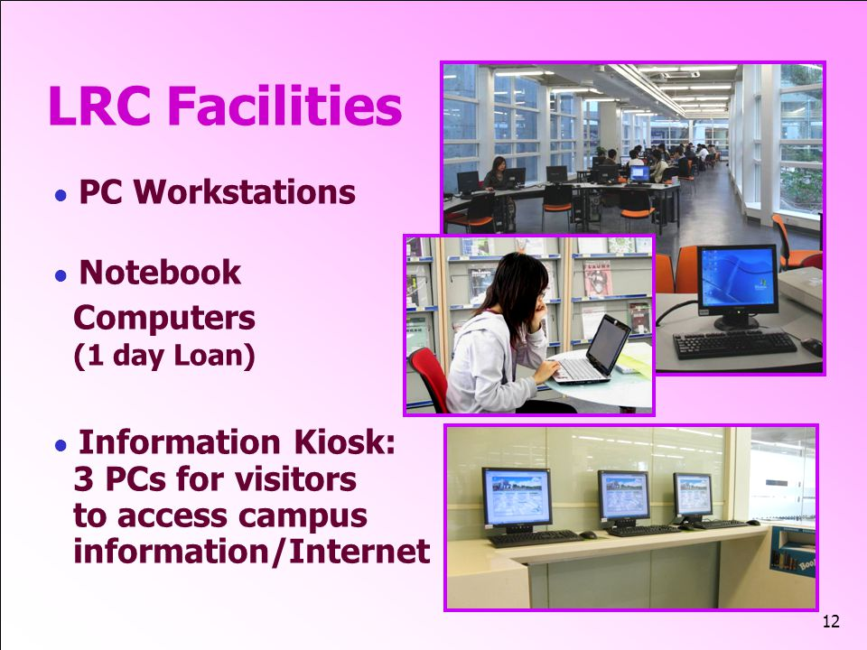 12 LRC Facilities PC Workstations Notebook Computers (1 day Loan) Information Kiosk: 3 PCs for visitors to access campus information/Internet
