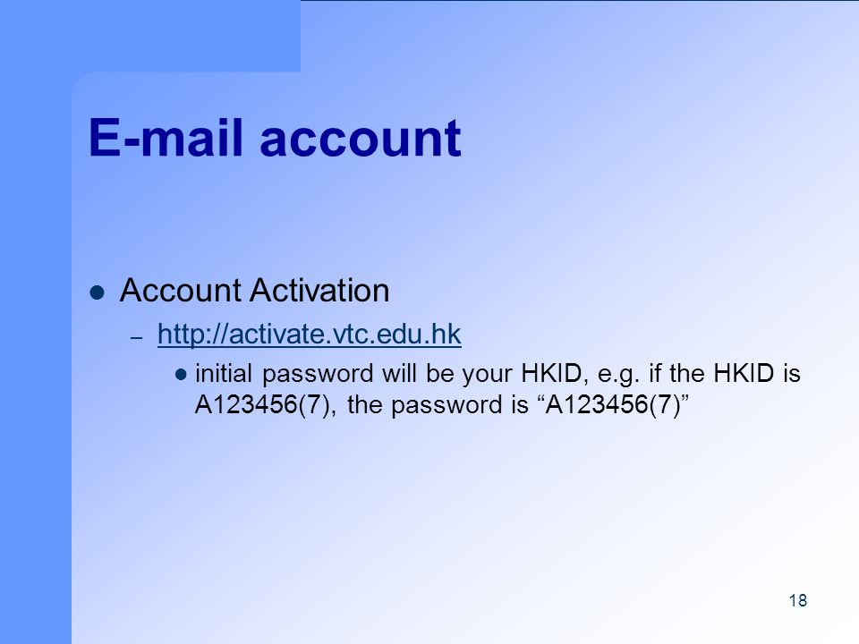 18 E-mail account Account Activation – http://activate.vtc.edu.hk http://activate.vtc.edu.hk initial password will be your HKID, e.g.