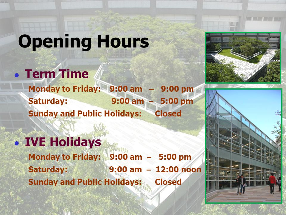 2 Opening Hours Term Time Monday to Friday: 9:00 am – 9:00 pm Saturday: 9:00 am – 5:00 pm Sunday and Public Holidays: Closed IVE Holidays Monday to Friday: 9:00 am – 5:00 pm Saturday: 9:00 am – 12:00 noon Sunday and Public Holidays: Closed