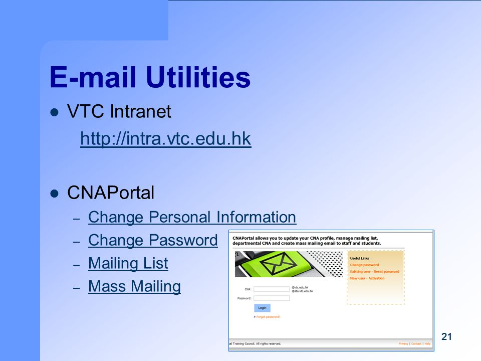 21 E-mail Utilities VTC Intranet http://intra.vtc.edu.hk CNAPortal – Change Personal Information Change Personal Information – Change Password Change Password – Mailing List Mailing List – Mass Mailing Mass Mailing 21