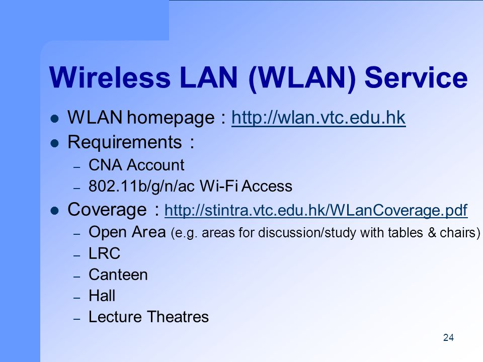 24 Wireless LAN (WLAN) Service WLAN homepage : http://wlan.vtc.edu.hkhttp://wlan.vtc.edu.hk Requirements : – CNA Account – 802.11b/g/n/ac Wi-Fi Access Coverage : http://stintra.vtc.edu.hk/WLanCoverage.pdf http://stintra.vtc.edu.hk/WLanCoverage.pdf – Open Area (e.g.
