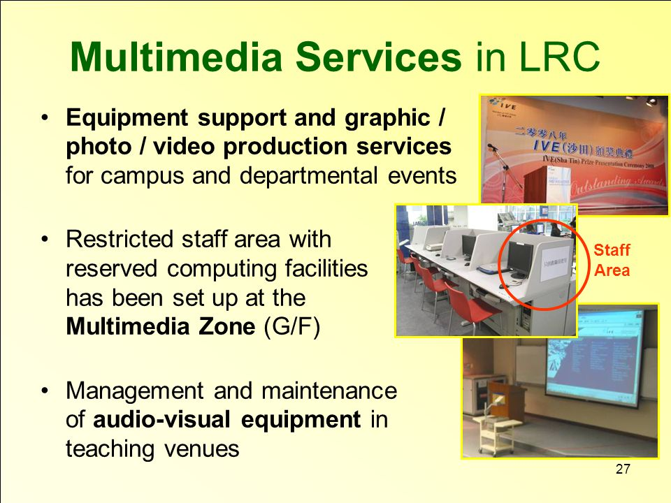 27 Multimedia Services in LRC Equipment support and graphic / photo / video production services for campus and departmental events Restricted staff area with reserved computing facilities has been set up at the Multimedia Zone (G/F) Management and maintenance of audio-visual equipment in teaching venues Staff Area