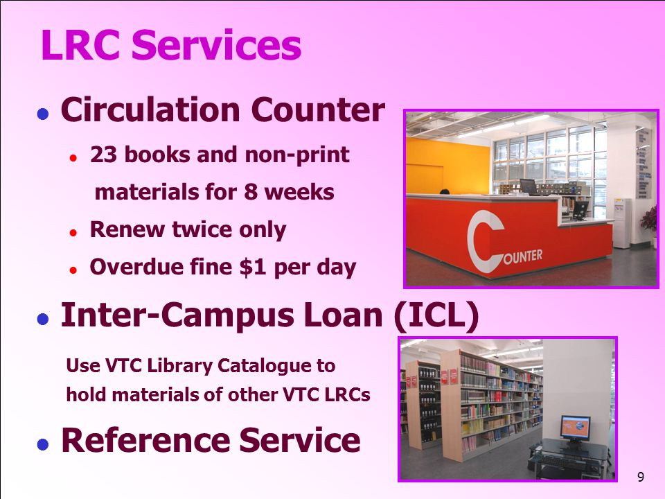 9 LRC Services Circulation Counter 23 books and non-print materials for 8 weeks Renew twice only Overdue fine $1 per day Inter-Campus Loan (ICL) Use VTC Library Catalogue to hold materials of other VTC LRCs Reference Service