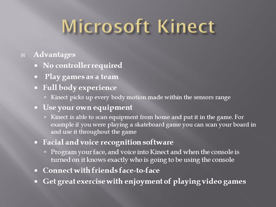  Advantages  No controller required  Play games as a team  Full body experience  Kinect picks up every body motion made within the sensors range