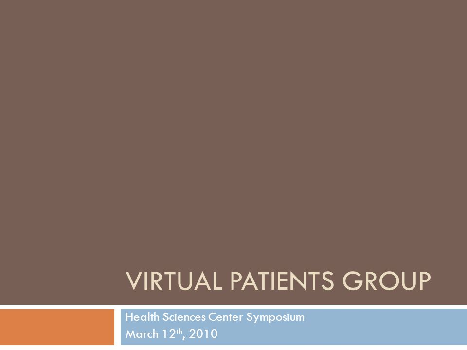 VIRTUAL PATIENTS GROUP Health Sciences Center Symposium March 12 th, 2010