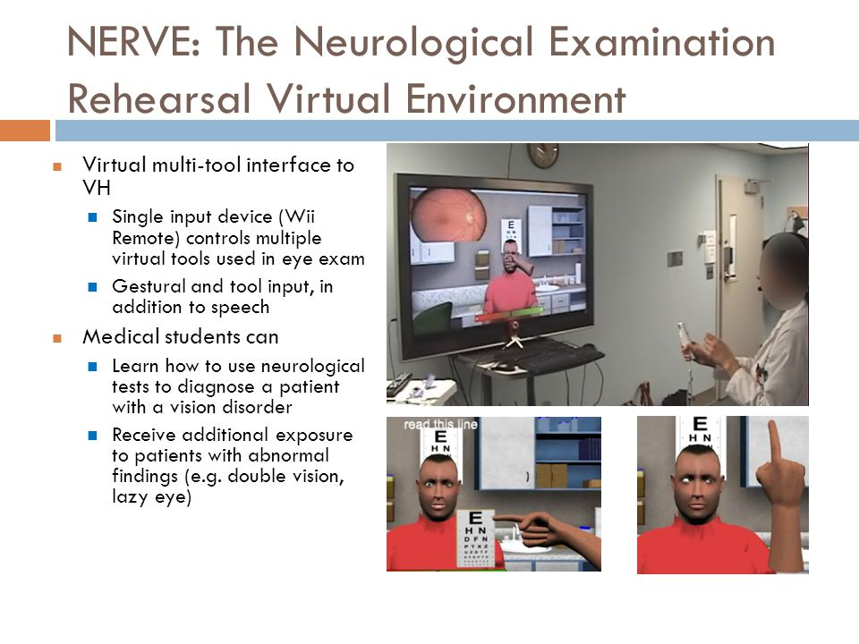 NERVE: The Neurological Examination Rehearsal Virtual Environment Virtual multi-tool interface to VH Single input device (Wii Remote) controls multiple virtual tools used in eye exam Gestural and tool input, in addition to speech Medical students can Learn how to use neurological tests to diagnose a patient with a vision disorder Receive additional exposure to patients with abnormal findings (e.g.