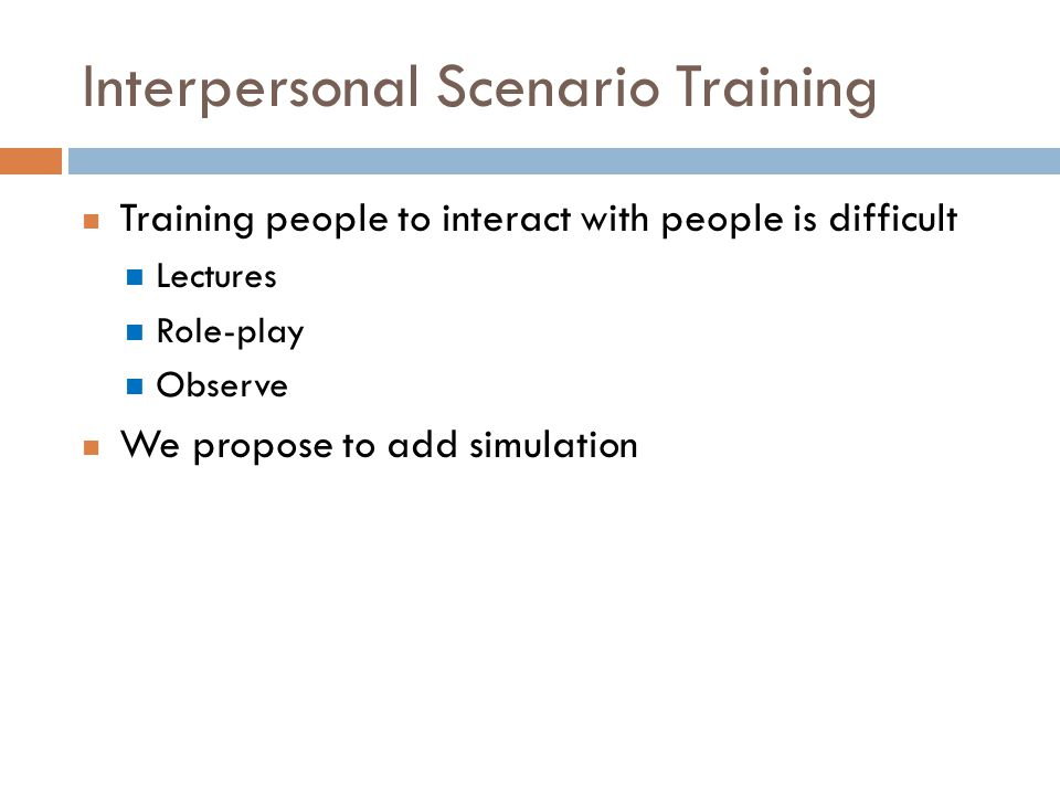 Interpersonal Scenario Training Training people to interact with people is difficult Lectures Role-play Observe We propose to add simulation