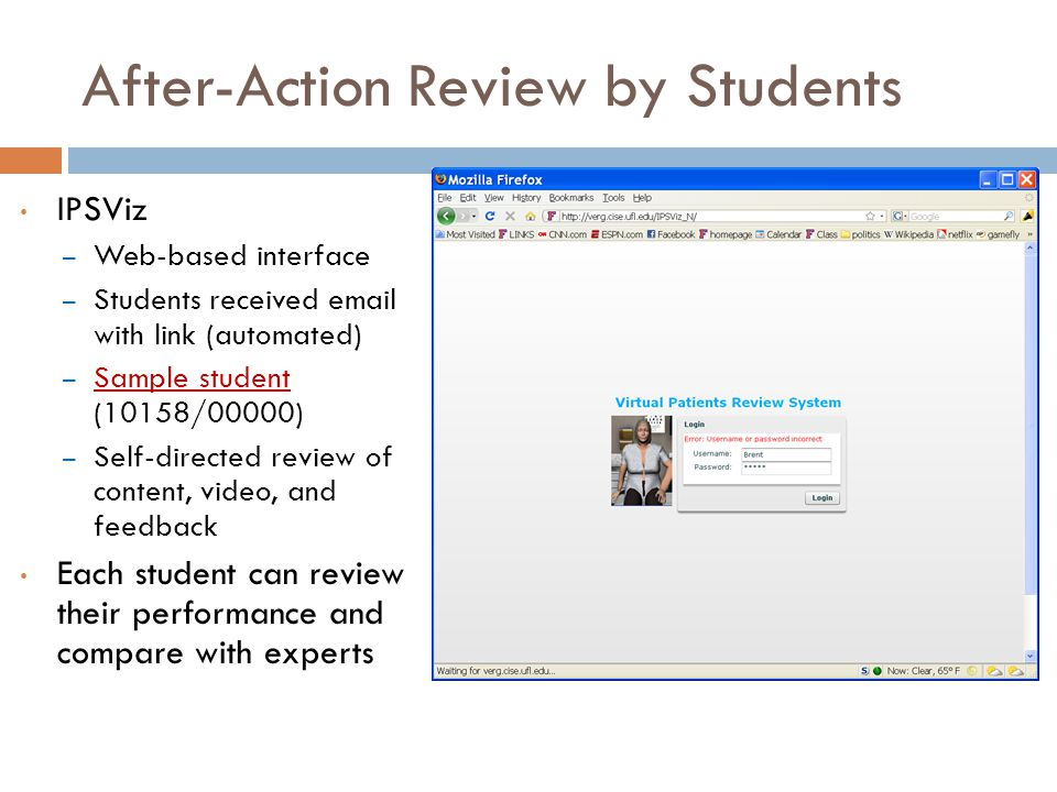 After-Action Review by Students IPSViz – Web-based interface – Students received email with link (automated) – Sample student (10158/00000) Sample student – Self-directed review of content, video, and feedback Each student can review their performance and compare with experts