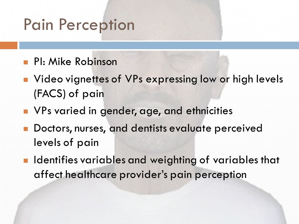 Pain Perception PI: Mike Robinson Video vignettes of VPs expressing low or high levels (FACS) of pain VPs varied in gender, age, and ethnicities Doctors, nurses, and dentists evaluate perceived levels of pain Identifies variables and weighting of variables that affect healthcare provider's pain perception