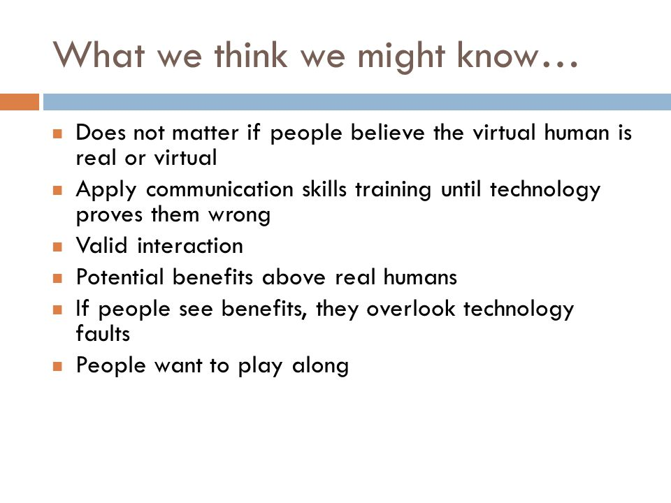 What we think we might know… Does not matter if people believe the virtual human is real or virtual Apply communication skills training until technology proves them wrong Valid interaction Potential benefits above real humans If people see benefits, they overlook technology faults People want to play along