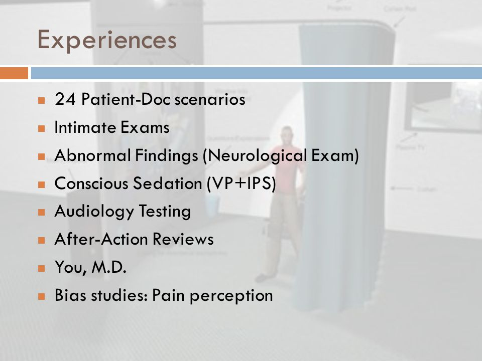Experiences 24 Patient-Doc scenarios Intimate Exams Abnormal Findings (Neurological Exam) Conscious Sedation (VP+IPS) Audiology Testing After-Action Reviews You, M.D.