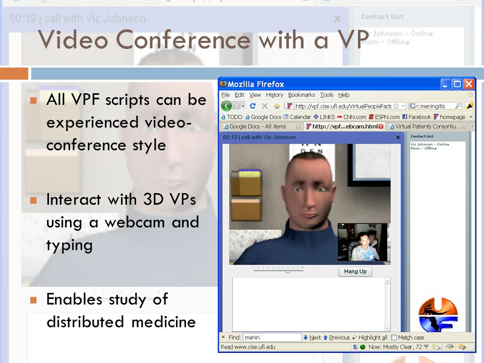 Video Conference with a VP All VPF scripts can be experienced video- conference style Interact with 3D VPs using a webcam and typing Enables study of distributed medicine