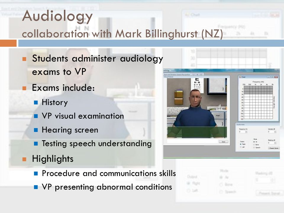 Audiology collaboration with Mark Billinghurst (NZ) Students administer audiology exams to VP Exams include: History VP visual examination Hearing screen Testing speech understanding Highlights Procedure and communications skills VP presenting abnormal conditions