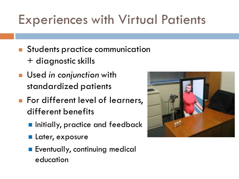 Experiences with Virtual Patients Students practice communication + diagnostic skills Used in conjunction with standardized patients For different level of learners, different benefits Initially, practice and feedback Later, exposure Eventually, continuing medical education