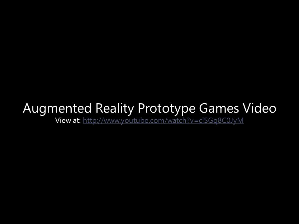 Augmented Reality Prototype Games Video View at: http://www.youtube.com/watch v=clSGq8C0JyMhttp://www.youtube.com/watch v=clSGq8C0JyM
