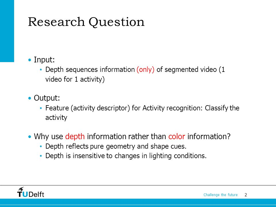 2 Challenge the future Research Question Input: Depth sequences information (only) of segmented video (1 video for 1 activity) Output: Feature (activity descriptor) for Activity recognition: Classify the activity Why use depth information rather than color information.