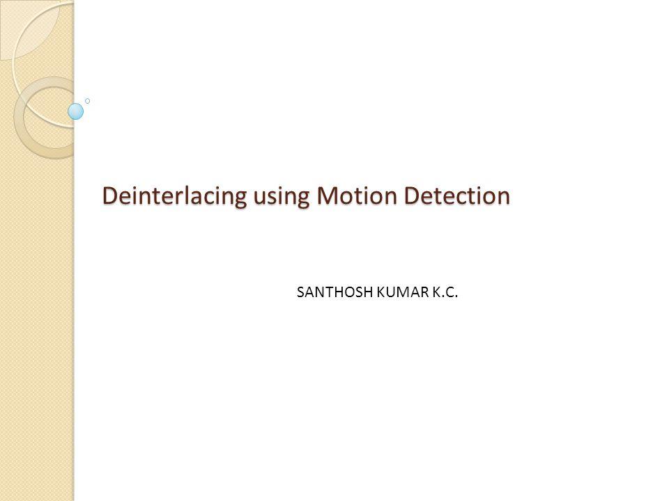 Deinterlacing using Motion Detection SANTHOSH KUMAR K.C.