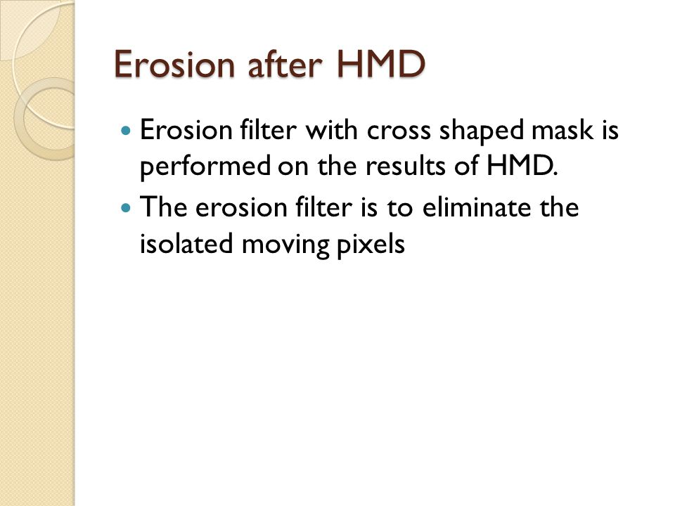 Erosion after HMD Erosion filter with cross shaped mask is performed on the results of HMD. The erosion filter is to eliminate the isolated moving pix