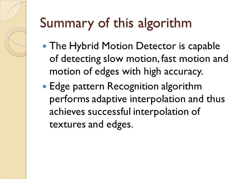 Summary of this algorithm The Hybrid Motion Detector is capable of detecting slow motion, fast motion and motion of edges with high accuracy. Edge pat