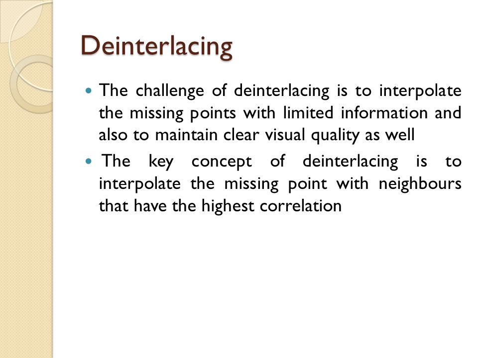 Deinterlacing The challenge of deinterlacing is to interpolate the missing points with limited information and also to maintain clear visual quality a