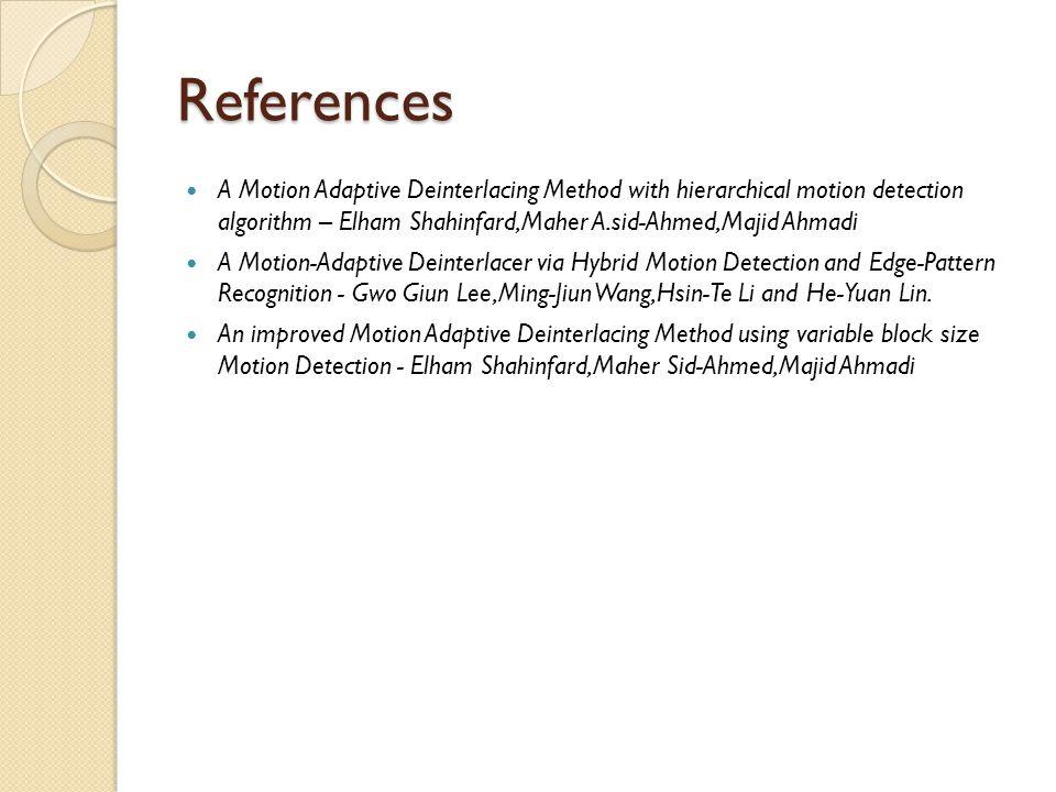 References A Motion Adaptive Deinterlacing Method with hierarchical motion detection algorithm – Elham Shahinfard,Maher A.sid-Ahmed,Majid Ahmadi A Mot