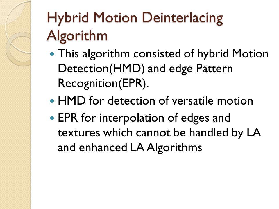 Hybrid Motion Deinterlacing Algorithm This algorithm consisted of hybrid Motion Detection(HMD) and edge Pattern Recognition(EPR). HMD for detection of