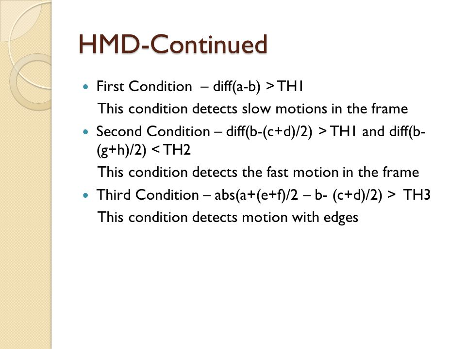 HMD-Continued First Condition – diff(a-b) > TH1 This condition detects slow motions in the frame Second Condition – diff(b-(c+d)/2) > TH1 and diff(b-
