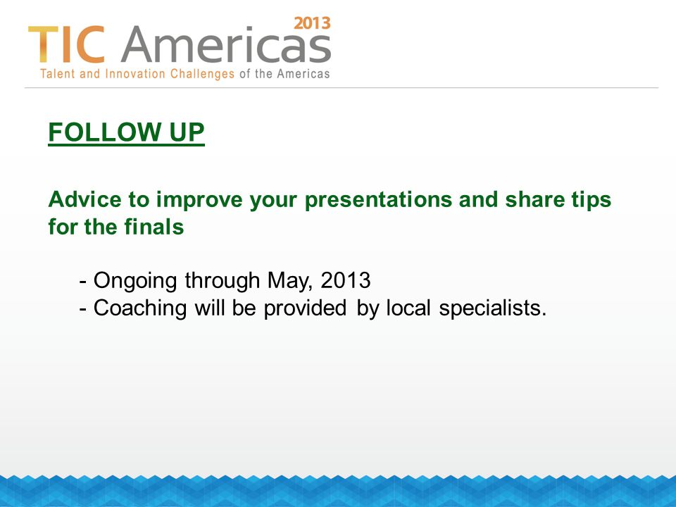 FOLLOW UP Advice to improve your presentations and share tips for the finals - Ongoing through May, 2013 - Coaching will be provided by local specialists.
