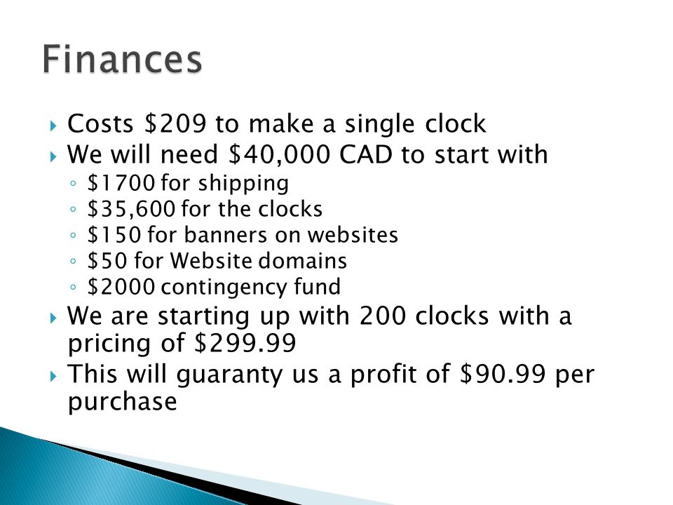  Costs $209 to make a single clock  We will need $40,000 CAD to start with ◦ $1700 for shipping ◦ $35,600 for the clocks ◦ $150 for banners on websites ◦ $50 for Website domains ◦ $2000 contingency fund  We are starting up with 200 clocks with a pricing of $299.99  This will guaranty us a profit of $90.99 per purchase