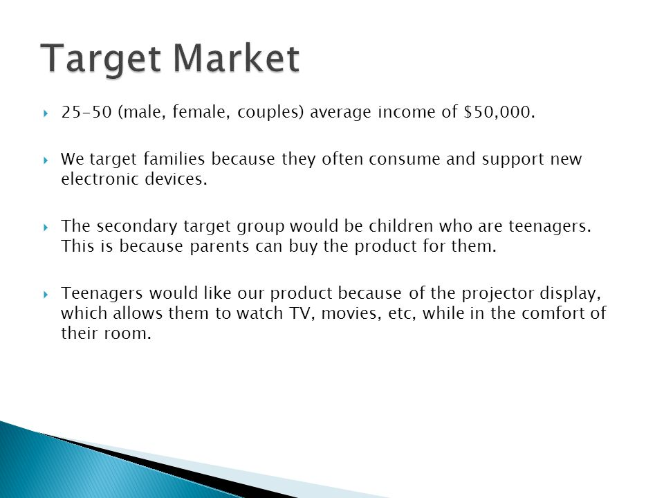  25-50 (male, female, couples) average income of $50,000.  We target families because they often consume and support new electronic devices.  The s