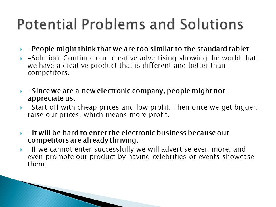  -People might think that we are too similar to the standard tablet  -Solution: Continue our creative advertising showing the world that we have a creative product that is different and better than competitors.