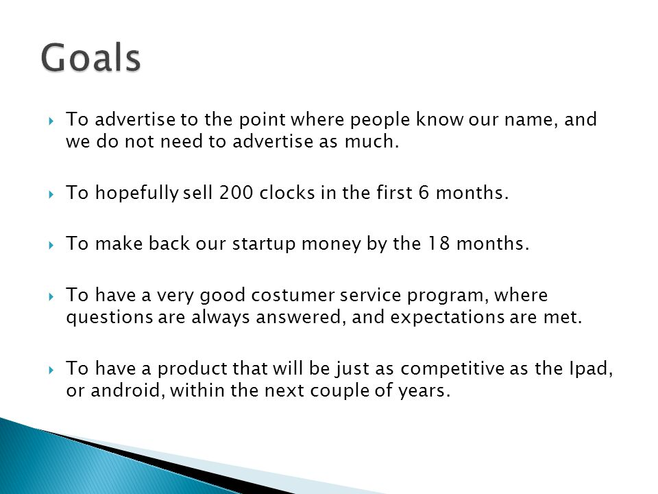  To advertise to the point where people know our name, and we do not need to advertise as much.  To hopefully sell 200 clocks in the first 6 months.