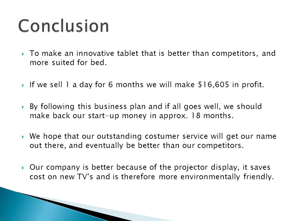  To make an innovative tablet that is better than competitors, and more suited for bed.  If we sell 1 a day for 6 months we will make $16,605 in pro