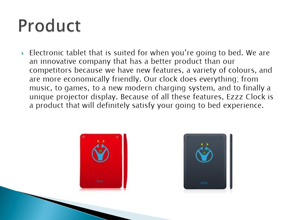  Electronic tablet that is suited for when you're going to bed. We are an innovative company that has a better product than our competitors because w