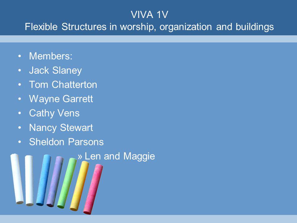 VIVA 1V Flexible Structures in worship, organization and buildings Members: Jack Slaney Tom Chatterton Wayne Garrett Cathy Vens Nancy Stewart Sheldon Parsons »Len and Maggie