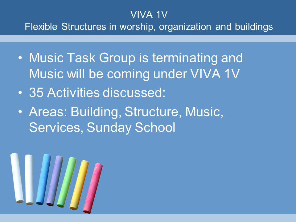 VIVA 1V Flexible Structures in worship, organization and buildings Music Task Group is terminating and Music will be coming under VIVA 1V 35 Activities discussed: Areas: Building, Structure, Music, Services, Sunday School