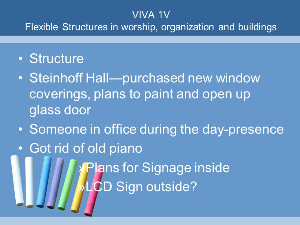 VIVA 1V Flexible Structures in worship, organization and buildings Structure Steinhoff Hall—purchased new window coverings, plans to paint and open up glass door Someone in office during the day-presence Got rid of old piano »Plans for Signage inside »LCD Sign outside