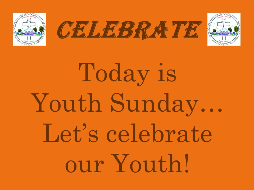 CELEBRATE Today is Youth Sunday… Let's celebrate our Youth!