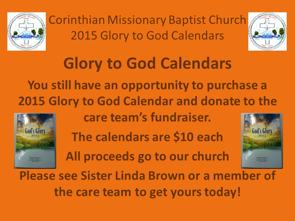 Corinthian Missionary Baptist Church 2015 Glory to God Calendars Glory to God Calendars You still have an opportunity to purchase a 2015 Glory to God Calendar and donate to the care team's fundraiser.