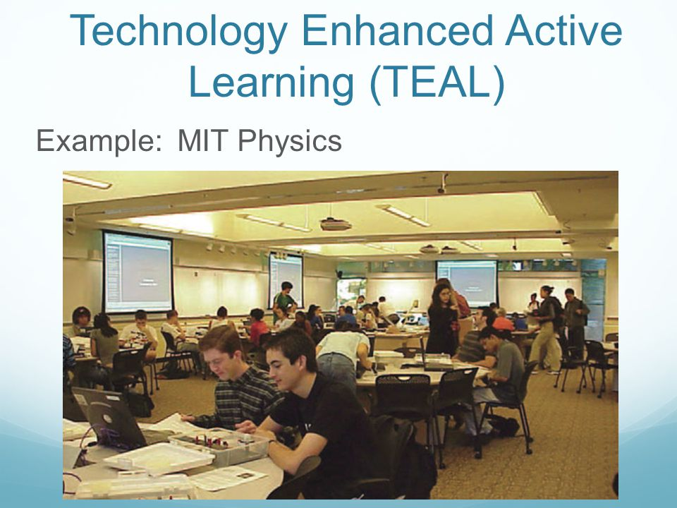 Technology Enhanced Active Learning (TEAL) Example: MIT Physics