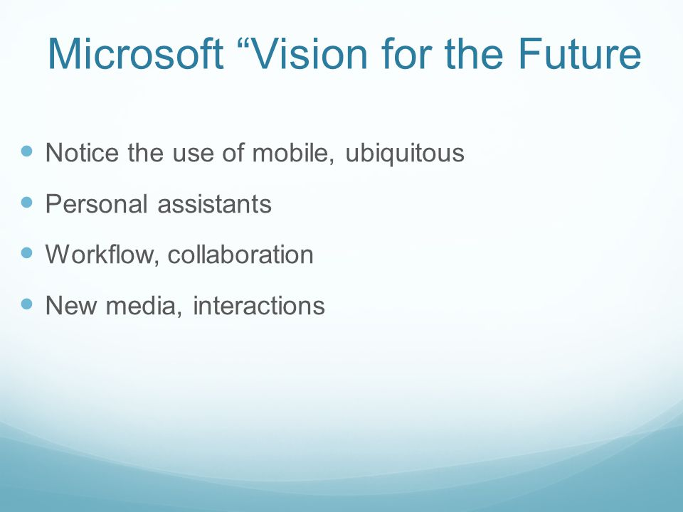 Microsoft Vision for the Future Notice the use of mobile, ubiquitous Personal assistants Workflow, collaboration New media, interactions