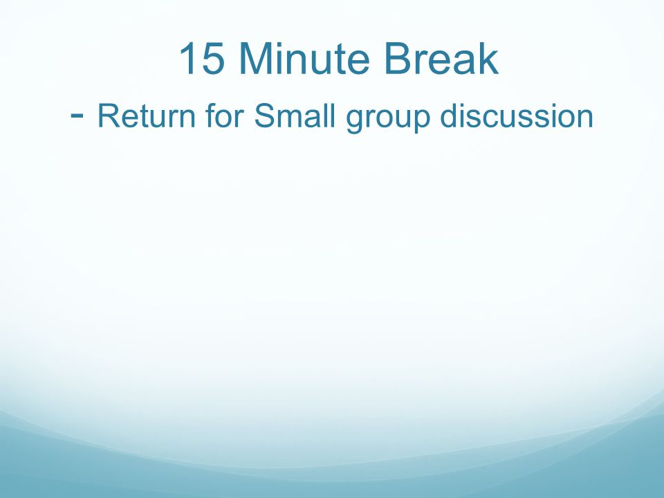 15 Minute Break - Return for Small group discussion
