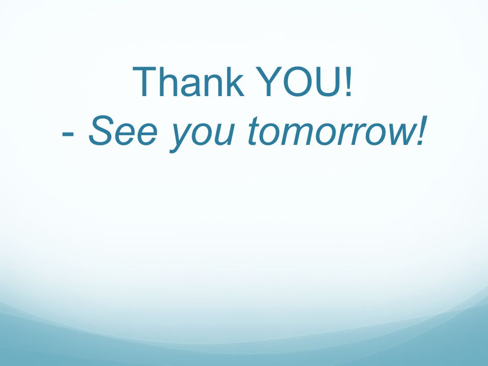 Thank YOU! - See you tomorrow!