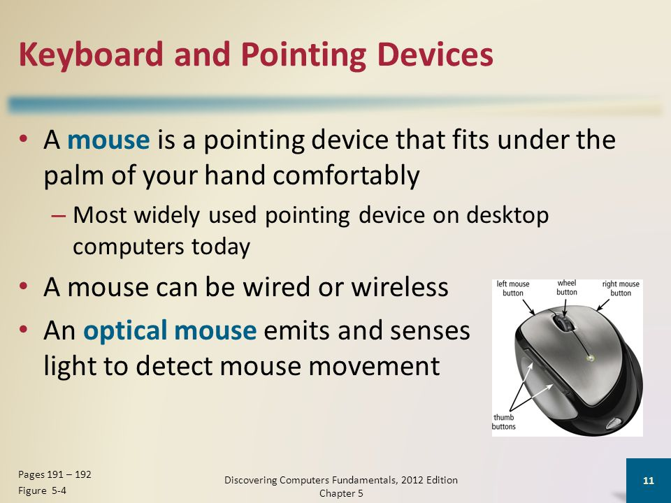 Keyboard and Pointing Devices A mouse is a pointing device that fits under the palm of your hand comfortably – Most widely used pointing device on desktop computers today A mouse can be wired or wireless An optical mouse emits and senses light to detect mouse movement Discovering Computers Fundamentals, 2012 Edition Chapter 5 11 Pages 191 – 192 Figure 5-4