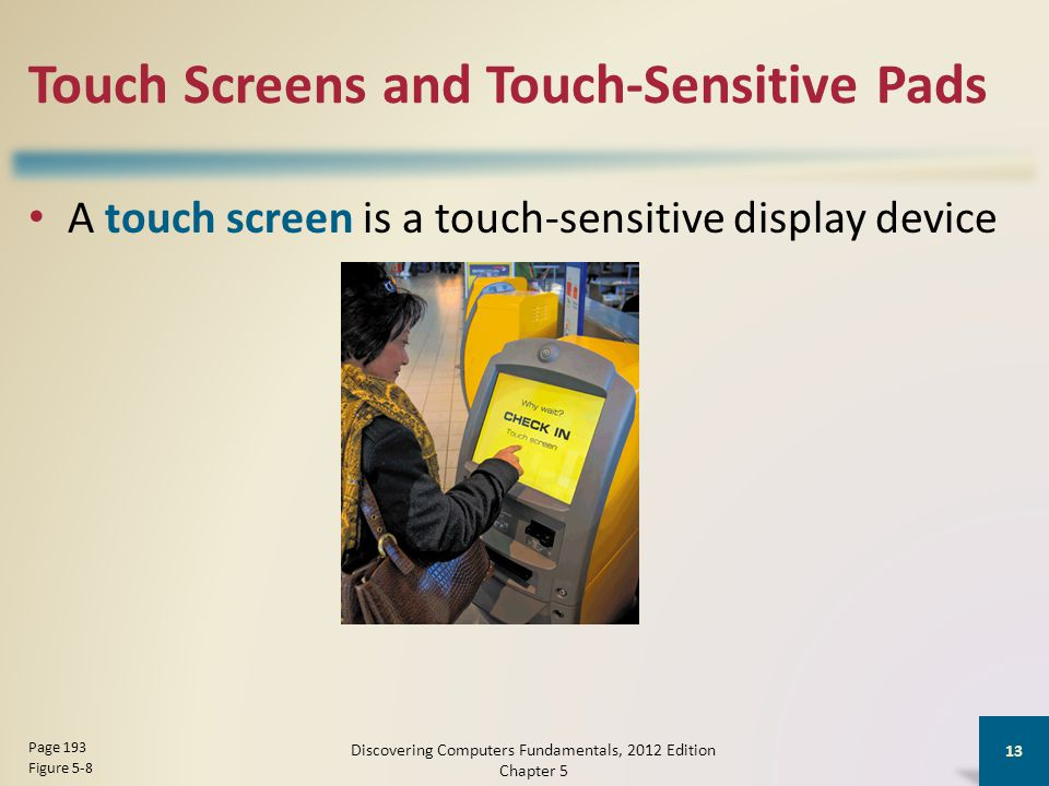 Touch Screens and Touch-Sensitive Pads A touch screen is a touch-sensitive display device Discovering Computers Fundamentals, 2012 Edition Chapter 5 13 Page 193 Figure 5-8