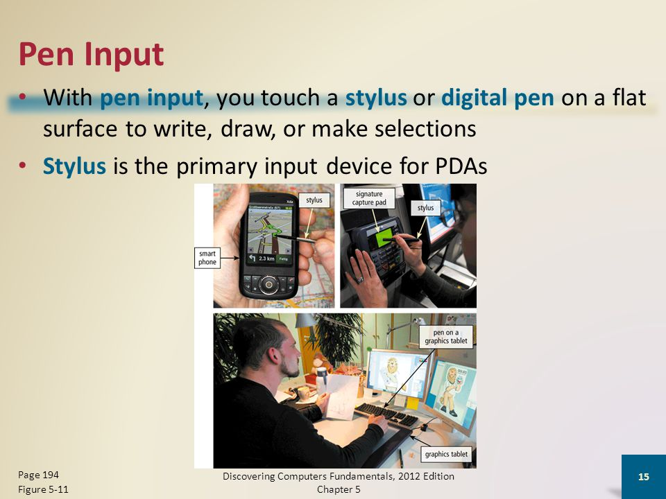 Pen Input With pen input, you touch a stylus or digital pen on a flat surface to write, draw, or make selections Stylus is the primary input device for PDAs Discovering Computers Fundamentals, 2012 Edition Chapter 5 15 Page 194 Figure 5-11